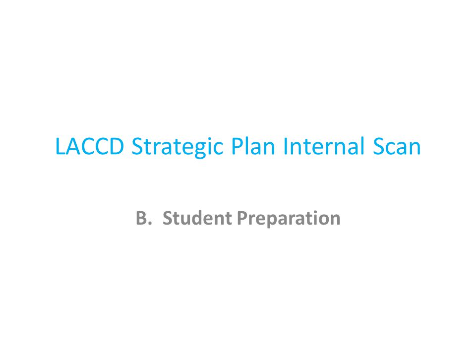 LACCD Strategic Plan Internal Scan B. Student Preparation