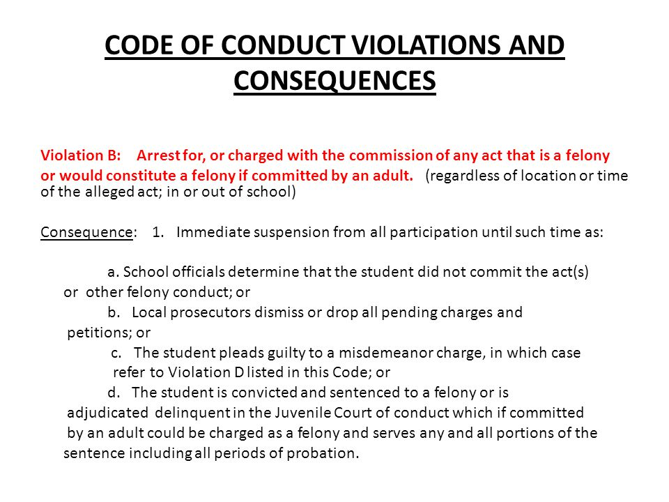CODE OF CONDUCT VIOLATIONS AND CONSEQUENCES Violation B: Arrest for, or charged with the commission of any act that is a felony or would constitute a