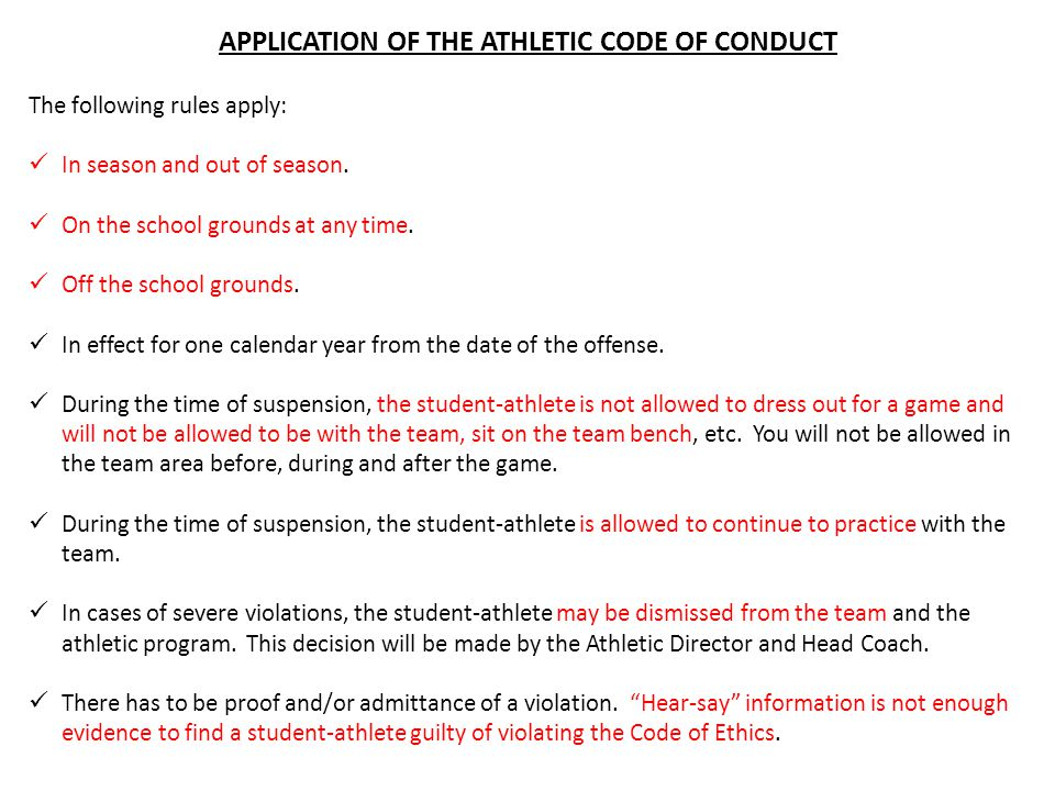 APPLICATION OF THE ATHLETIC CODE OF CONDUCT The following rules apply: In season and out of season. On the school grounds at any time. Off the school