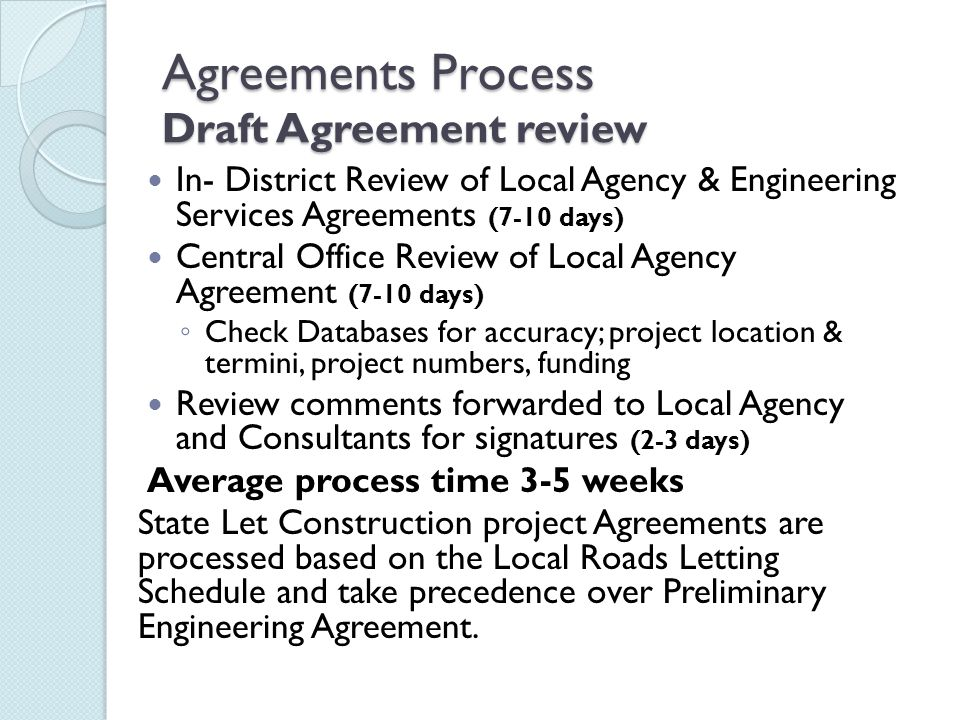 Agreements Process Draft Agreement review In- District Review of Local Agency & Engineering Services Agreements (7-10 days) Central Office Review of Local Agency Agreement (7-10 days) ◦ Check Databases for accuracy; project location & termini, project numbers, funding Review comments forwarded to Local Agency and Consultants for signatures (2-3 days) Average process time 3-5 weeks State Let Construction project Agreements are processed based on the Local Roads Letting Schedule and take precedence over Preliminary Engineering Agreement.