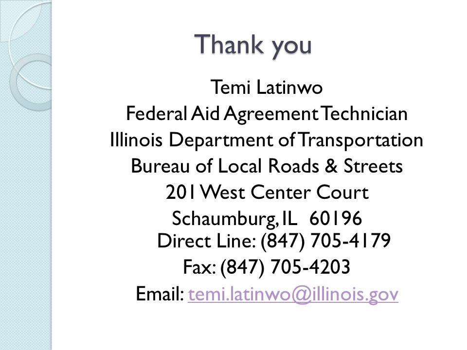 Thank you Temi Latinwo Federal Aid Agreement Technician Illinois Department of Transportation Bureau of Local Roads & Streets 201 West Center Court Schaumburg, IL Direct Line: (847) Fax: (847)