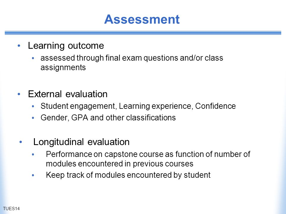 Assessment Learning outcome assessed through final exam questions and/or class assignments External evaluation Student engagement, Learning experience, Confidence Gender, GPA and other classifications Longitudinal evaluation Performance on capstone course as function of number of modules encountered in previous courses Keep track of modules encountered by student TUES14