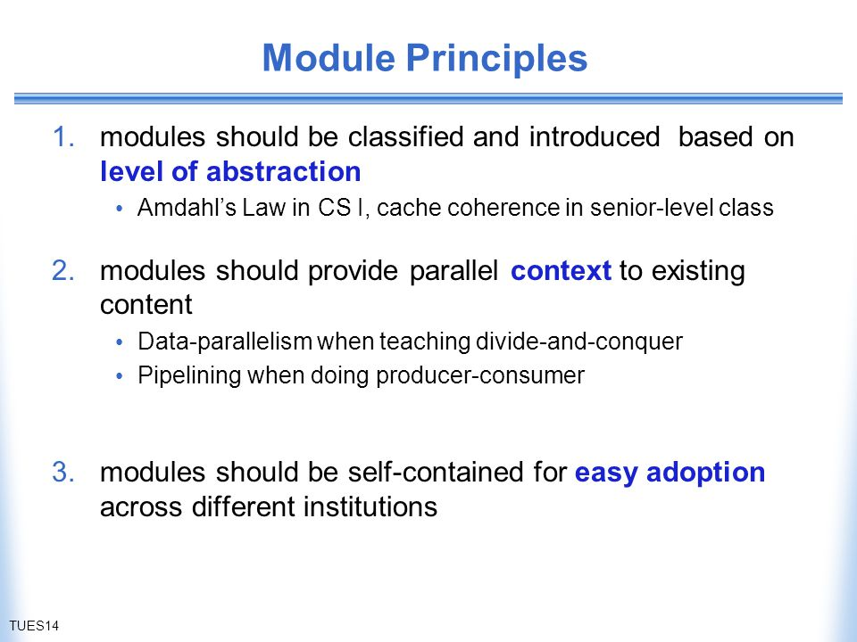 Module Principles 1.modules should be classified and introduced based on level of abstraction Amdahl's Law in CS I, cache coherence in senior-level class 2.modules should provide parallel context to existing content Data-parallelism when teaching divide-and-conquer Pipelining when doing producer-consumer 3.modules should be self-contained for easy adoption across different institutions TUES14