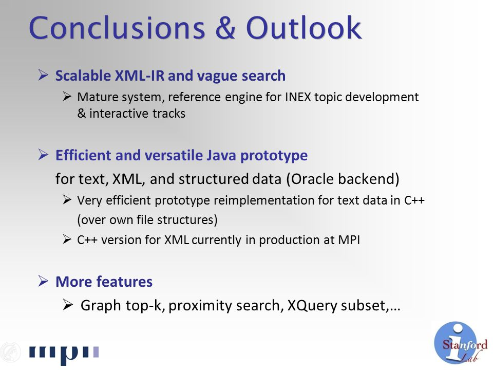 Conclusions & Outlook  Scalable XML-IR and vague search  Mature system, reference engine for INEX topic development & interactive tracks  Efficient and versatile Java prototype for text, XML, and structured data (Oracle backend)  Very efficient prototype reimplementation for text data in C++ (over own file structures)  C++ version for XML currently in production at MPI  More features  Graph top-k, proximity search, XQuery subset,…
