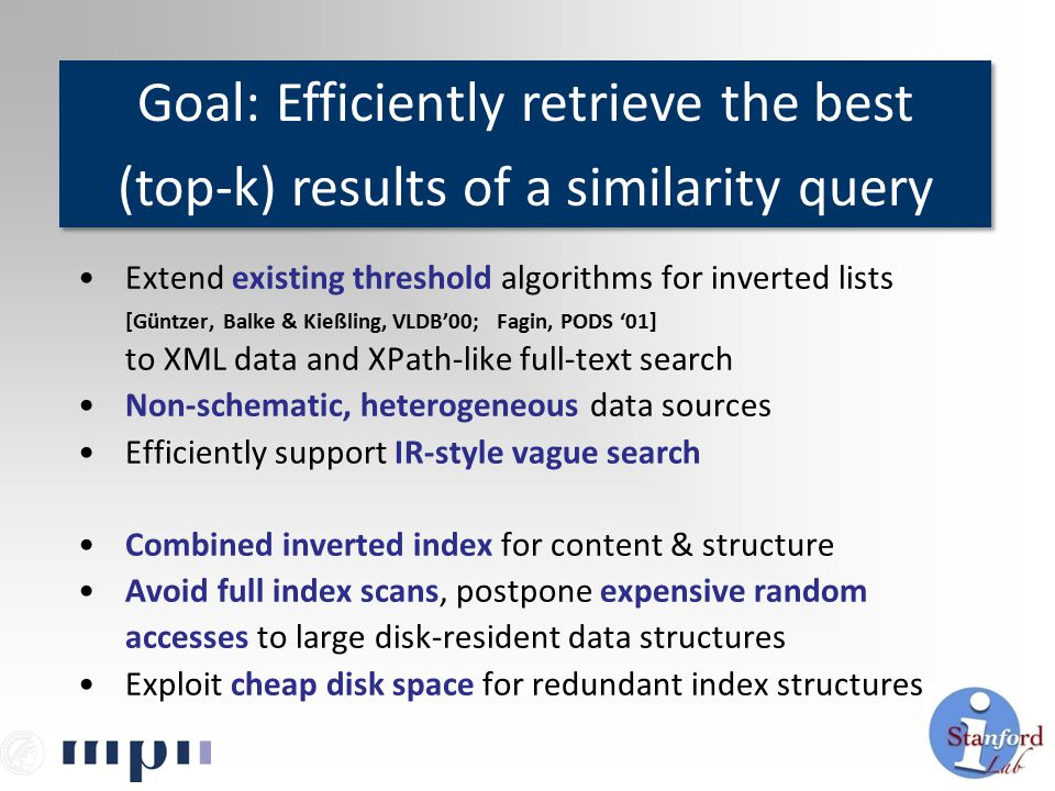 Extend existing threshold algorithms for inverted lists [Güntzer, Balke & Kießling, VLDB'00; Fagin, PODS '01] to XML data and XPath-like full-text search Non-schematic, heterogeneous data sources Efficiently support IR-style vague search Combined inverted index for content & structure Avoid full index scans, postpone expensive random accesses to large disk-resident data structures Exploit cheap disk space for redundant index structures Goal: Efficiently retrieve the best (top-k) results of a similarity query Goal: Efficiently retrieve the best (top-k) results of a similarity query