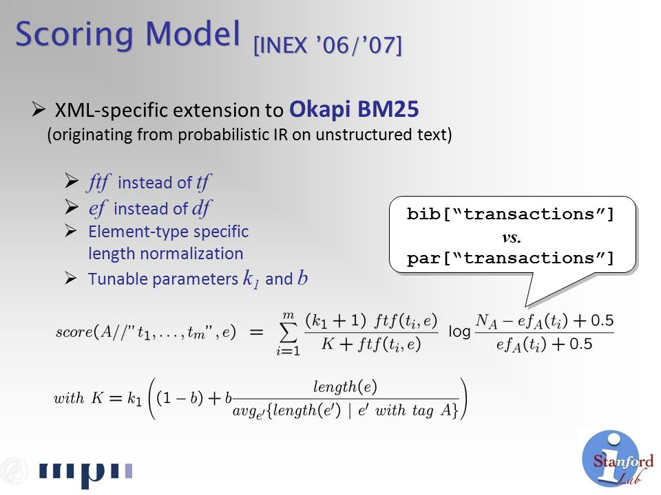 Scoring Model [INEX '06/'07]  XML-specific extension to Okapi BM25 (originating from probabilistic IR on unstructured text)  ftf instead of tf  ef instead of df  Element-type specific length normalization  Tunable parameters k 1 and b bib[ transactions ] vs.