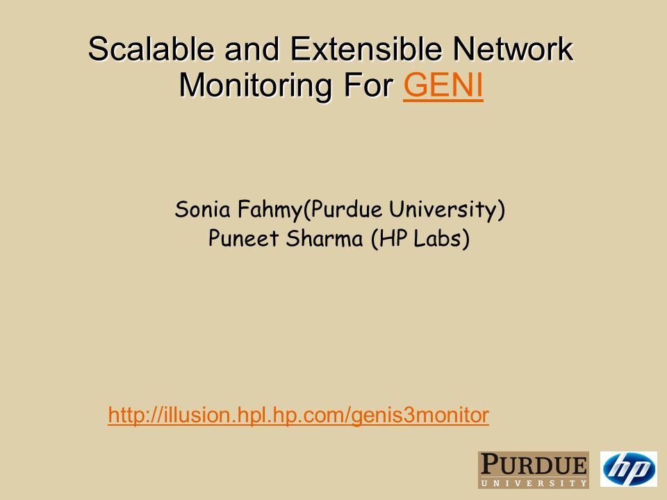 Scalable and Extensible Network Monitoring For Scalable and Extensible Network Monitoring For GENI GENI http://illusion.hpl.hp.com/genis3monitor Sonia Fahmy(Purdue University) Puneet Sharma (HP Labs)