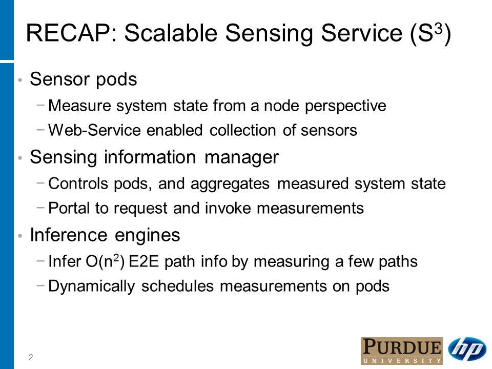 2 RECAP: Scalable Sensing Service (S 3 ) Sensor pods −Measure system state from a node perspective −Web-Service enabled collection of sensors Sensing information manager −Controls pods, and aggregates measured system state −Portal to request and invoke measurements Inference engines −Infer O(n 2 ) E2E path info by measuring a few paths −Dynamically schedules measurements on pods