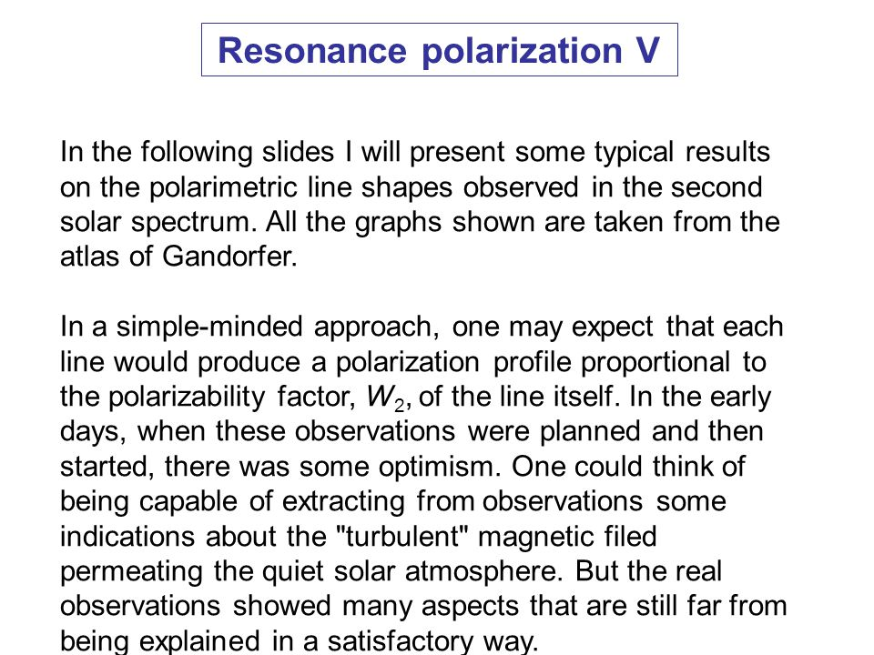 Resonance polarization V In the following slides I will present some typical results on the polarimetric line shapes observed in the second solar spectrum.