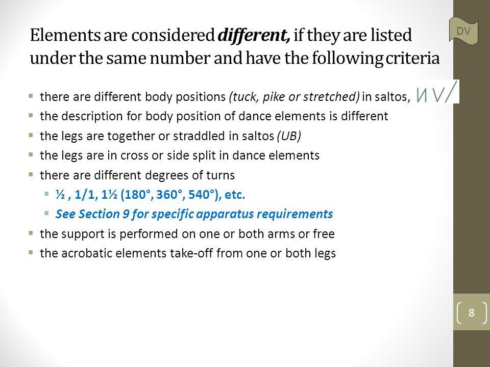 Elements are considered different, if they are listed under the same number and have the following criteria  there are different body positions (tuck, pike or stretched) in saltos,  the description for body position of dance elements is different  the legs are together or straddled in saltos (UB)  the legs are in cross or side split in dance elements  there are different degrees of turns  ½, 1/1, 1½ (180°, 360°, 540°), etc.