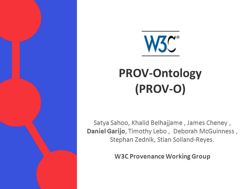PROV-Ontology (PROV-O) Satya Sahoo, Khalid Belhajjame, James Cheney, Daniel Garijo, Timothy Lebo, Deborah McGuinness, Stephan Zednik, Stian Soiland-Reyes.
