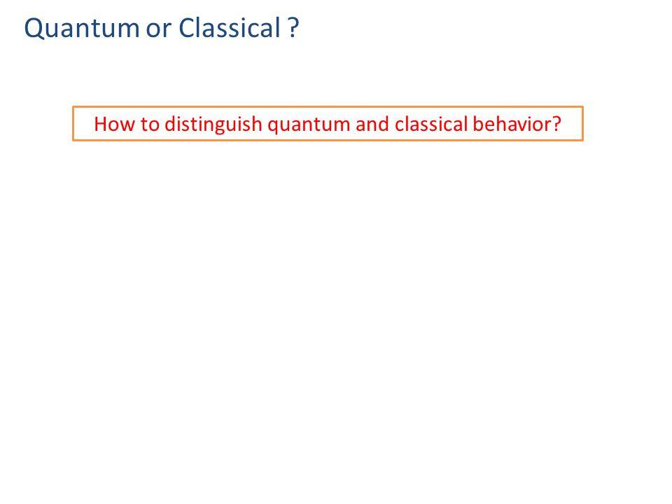 Quantum or Classical How to distinguish quantum and classical behavior