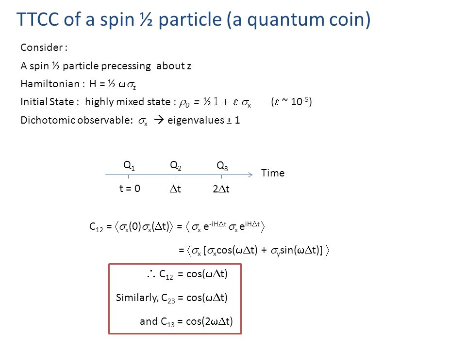 TTCC of a spin ½ particle (a quantum coin) Time Q1Q1 t = 0 Q2Q2 Q3Q3 tt2t2t Consider : A spin ½ particle precessing about z Hamiltonian : H = ½  z Initial State : highly mixed state :  0 = ½ 1 +   x (  ~ 10 -5 ) Dichotomic observable:  x  eigenvalues  1 C 12 =  x (0)  x (  t)  =   x e -iH  t  x e iH  t  =  x [  x cos(  t) +  y sin(  t)]   C 12 = cos(  t) Similarly, C 23 = cos(  t) and C 13 = cos(2  t)