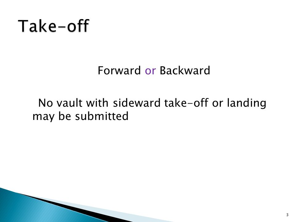 Forward or Backward No vault with sideward take-off or landing may be submitted 3