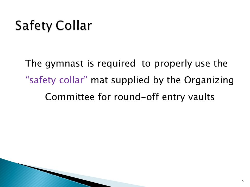 The gymnast is required to properly use the safety collar mat supplied by the Organizing Committee for round-off entry vaults 5