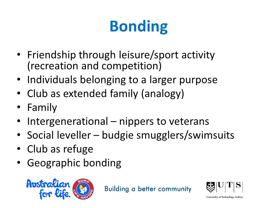 Bonding Friendship through leisure/sport activity (recreation and competition) Individuals belonging to a larger purpose Club as extended family (analogy) Family Intergenerational – nippers to veterans Social leveller – budgie smugglers/swimsuits Club as refuge Geographic bonding