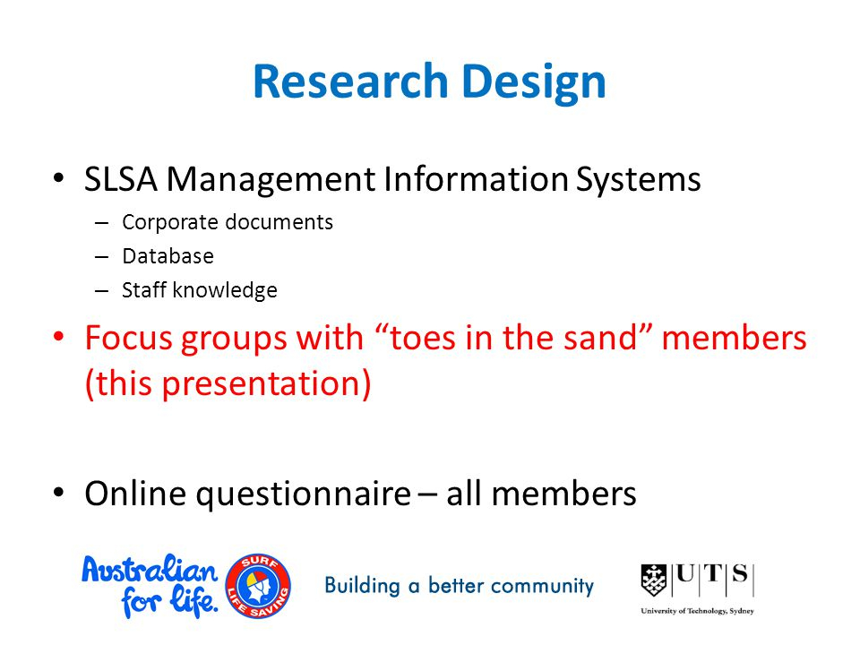 Research Design SLSA Management Information Systems – Corporate documents – Database – Staff knowledge Focus groups with toes in the sand members (this presentation) Online questionnaire – all members