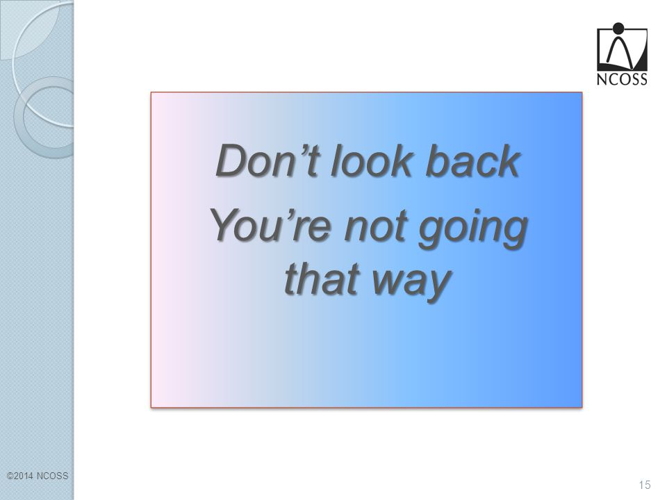 ©2014 NCOSS 15 Don't look back You're not going that way