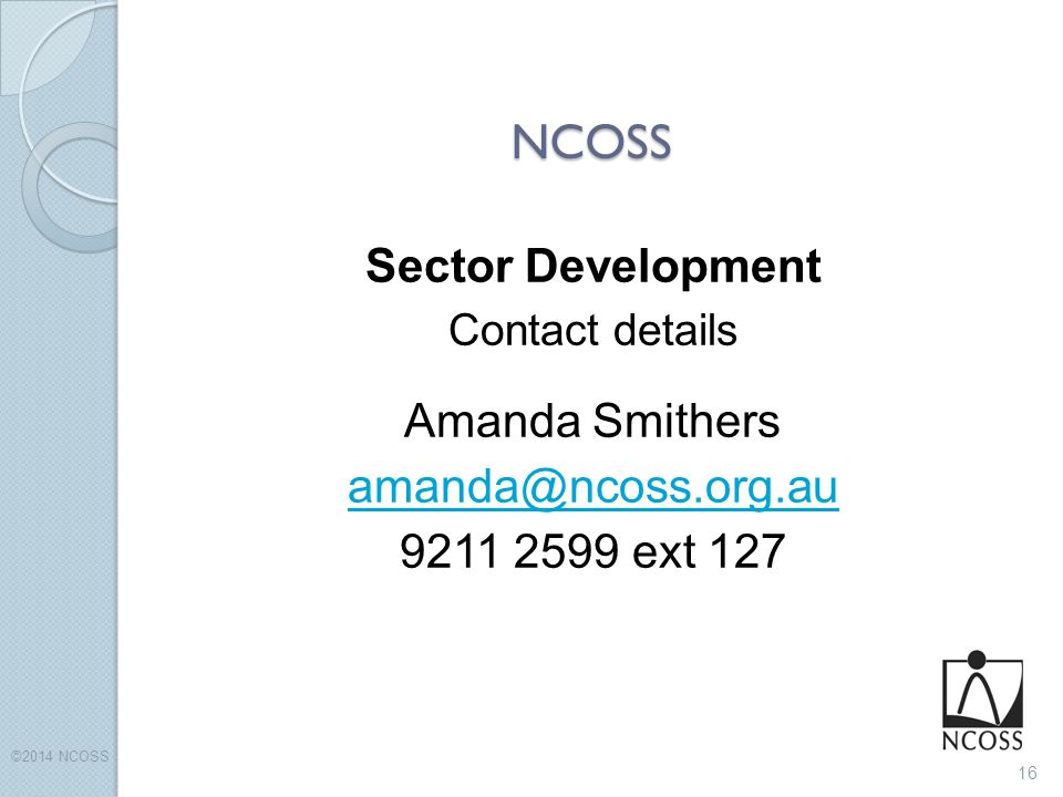 NCOSS Sector Development Contact details Amanda Smithers amanda@ncoss.org.au 9211 2599 ext 127 16 ©2014 NCOSS