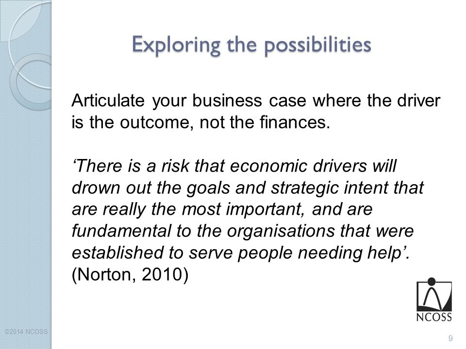 Exploring the possibilities ©2014 NCOSS 9 Articulate your business case where the driver is the outcome, not the finances.