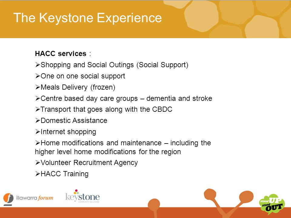 The Keystone Experience Department of Social Services funded:  45 Home Care Packages Family and Community Services funded:  Community Builders  Carss Park Community Centre  Arncliffe Community Centre (and Mens Shed)  Community Information Service (based in Hurstville Westfield) Registered Training Organisation since 2013