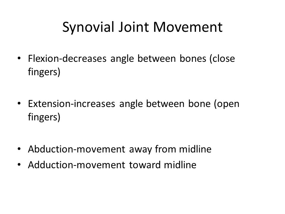 Synovial Joint Movement Flexion-decreases angle between bones (close fingers) Extension-increases angle between bone (open fingers) Abduction-movement away from midline Adduction-movement toward midline