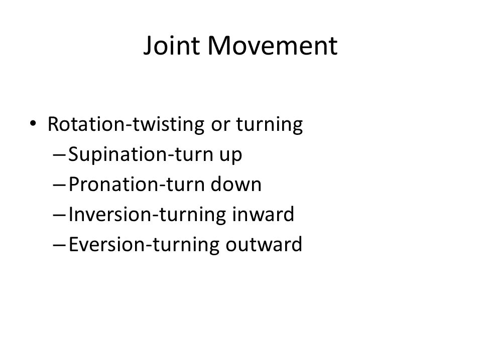 Joint Movement Rotation-twisting or turning – Supination-turn up – Pronation-turn down – Inversion-turning inward – Eversion-turning outward