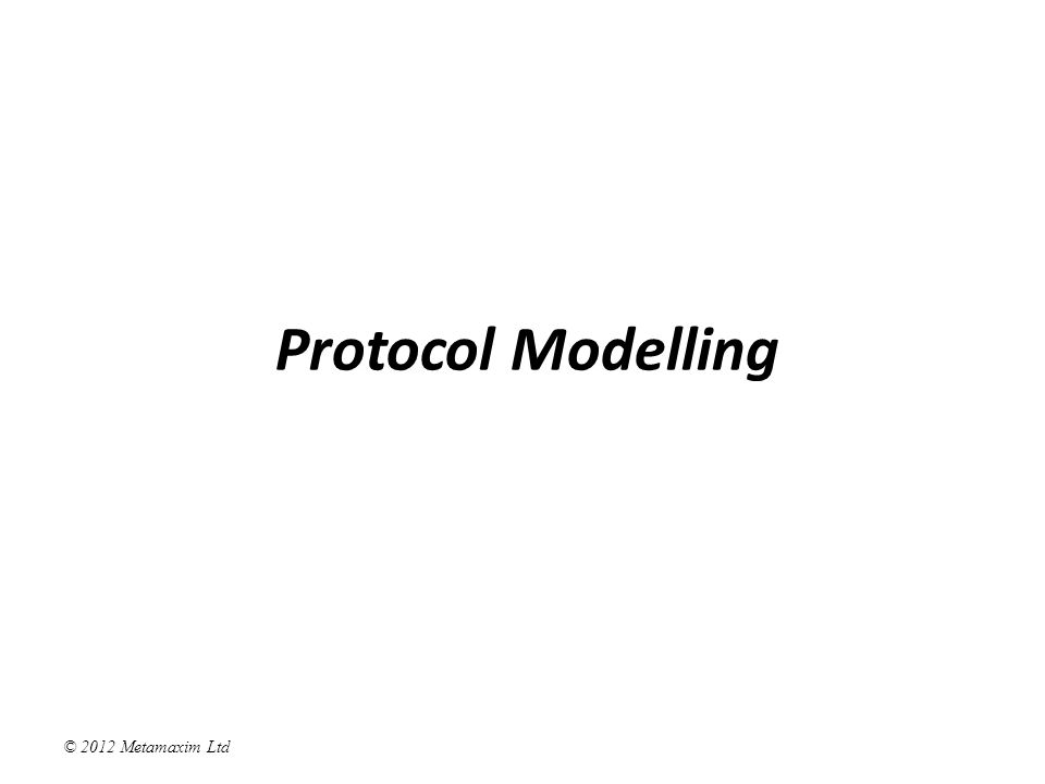 © 2012 Metamaxim Ltd Protocol Modelling