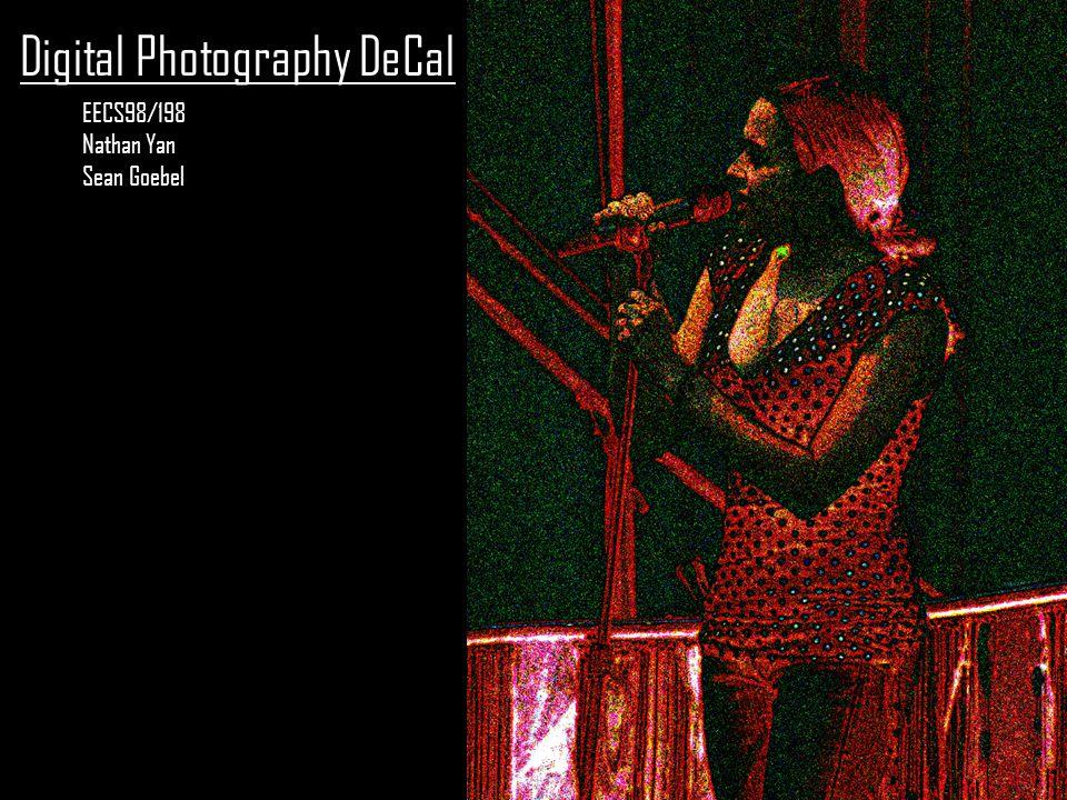 Digital Photography DeCal EECS98/198 Nathan Yan Sean Goebel