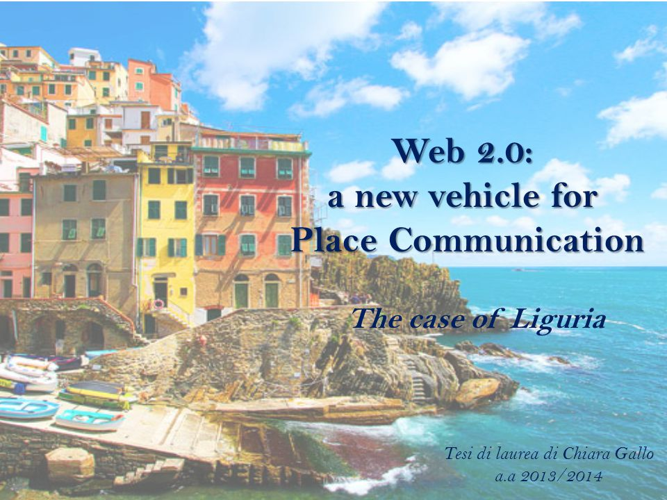 Web 2.0: a new vehicle for Place Communication The case of Liguria Tesi di laurea di Chiara Gallo a.a 2013/2014