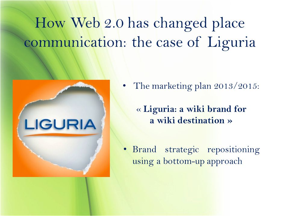 How Web 2.0 has changed place communication: the case of Liguria The marketing plan 2013/2015: « Liguria: a wiki brand for a wiki destination » Brand