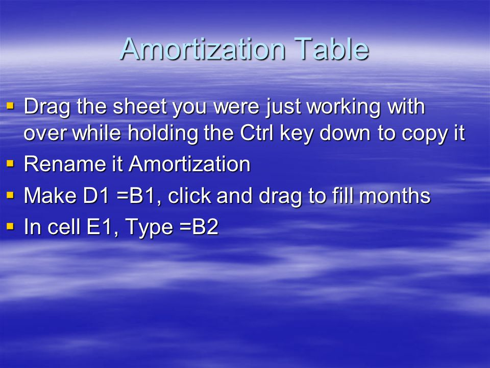 Amortization Table  Drag the sheet you were just working with over while holding the Ctrl key down to copy it  Rename it Amortization  Make D1 =B1, click and drag to fill months  In cell E1, Type =B2