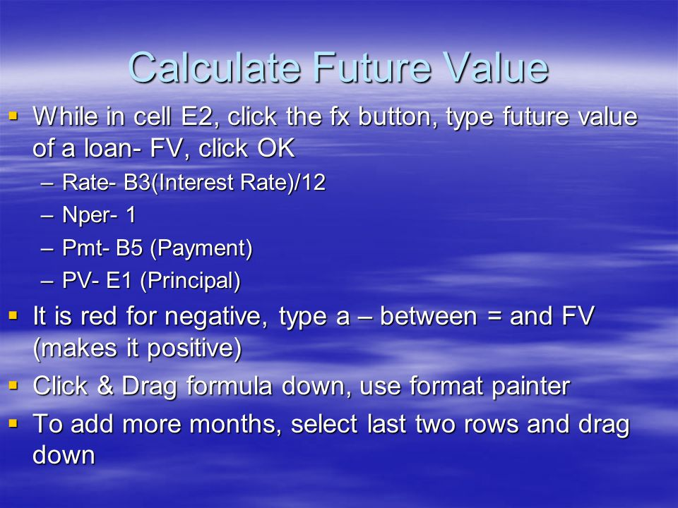 Calculate Future Value  While in cell E2, click the fx button, type future value of a loan- FV, click OK –Rate- B3(Interest Rate)/12 –Nper- 1 –Pmt- B5 (Payment) –PV- E1 (Principal)  It is red for negative, type a – between = and FV (makes it positive)  Click & Drag formula down, use format painter  To add more months, select last two rows and drag down