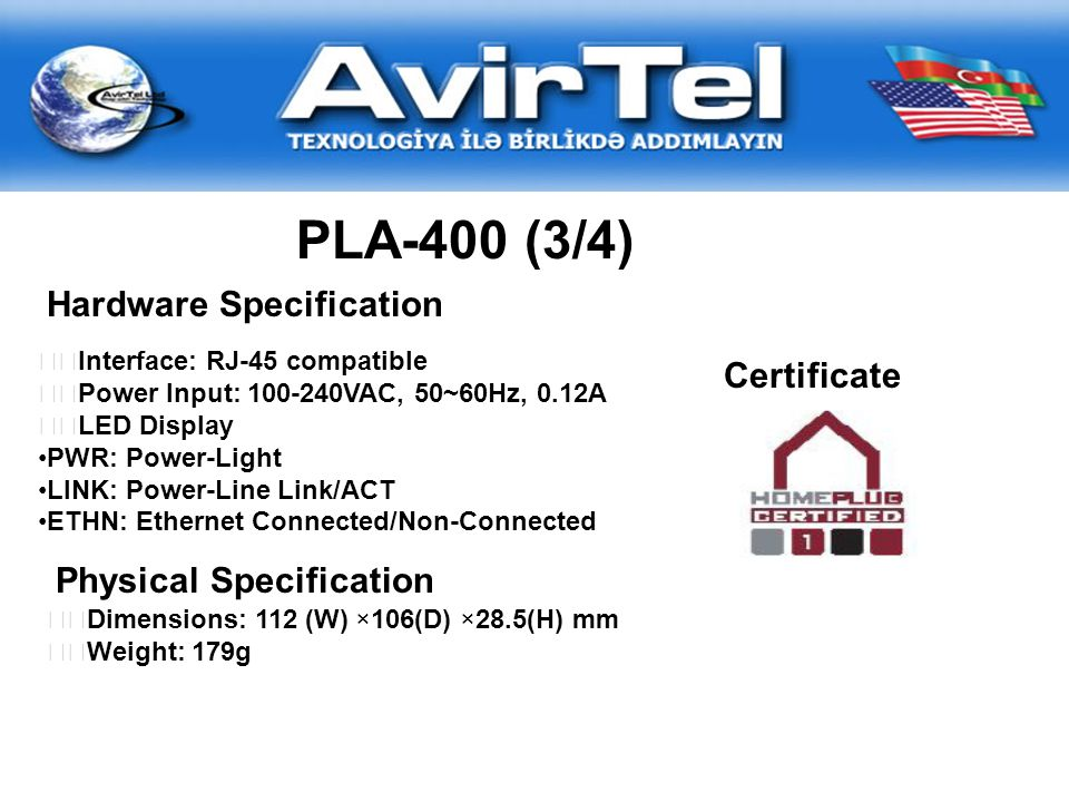 PLA-400 (3/4) Hardware Specification Interface: RJ-45 compatible Power Input: 100-240VAC, 50~60Hz, 0.12A LED Display PWR: Power-Light LINK: Power-Line Link/ACT ETHN: Ethernet Connected/Non-Connected Physical Specification Dimensions: 112 (W) ×106(D) ×28.5(H) mm Weight: 179g Certificate