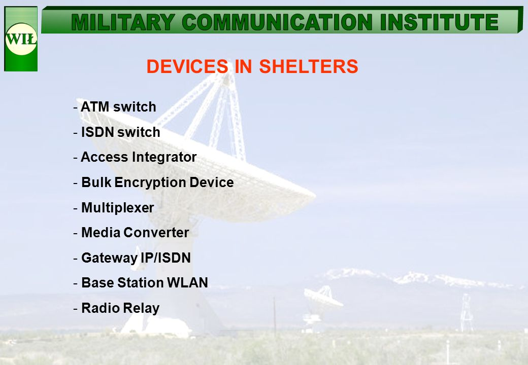 DEVICES IN SHELTERS - ATM switch - ISDN switch - Access Integrator - Bulk Encryption Device - Multiplexer - Media Converter - Gateway IP/ISDN - Base S