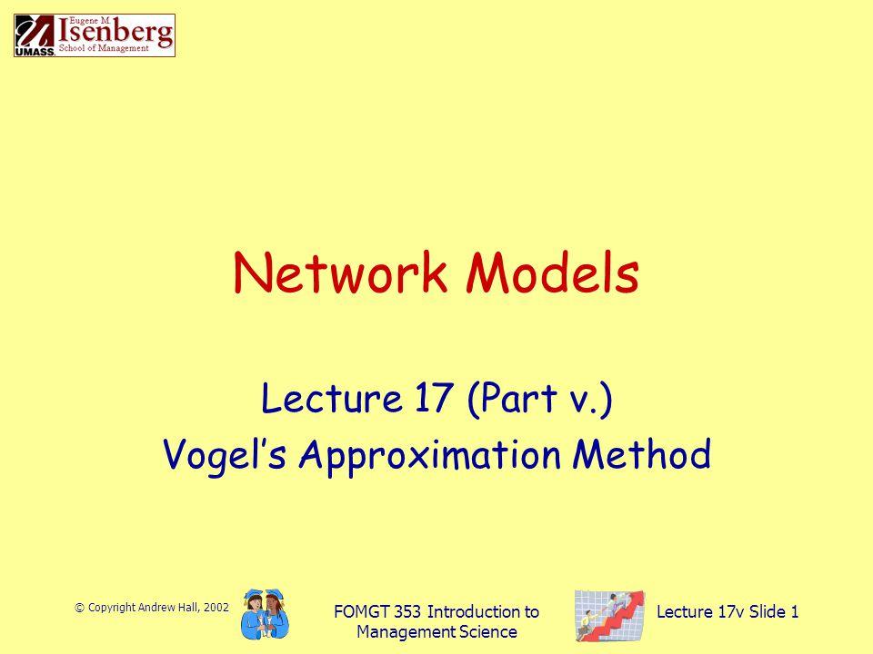 © Copyright Andrew Hall, 2002 FOMGT 353 Introduction to Management Science Lecture 17v Slide 1 Network Models Lecture 17 (Part v.) Vogel's Approximation Method