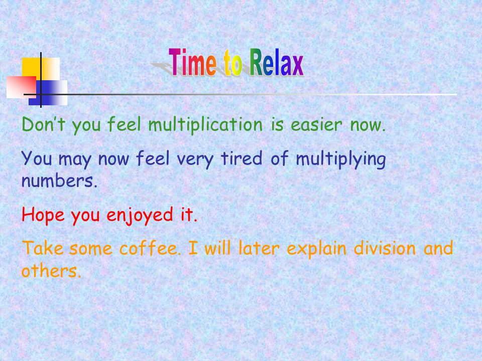 Don't you feel multiplication is easier now. You may now feel very tired of multiplying numbers.