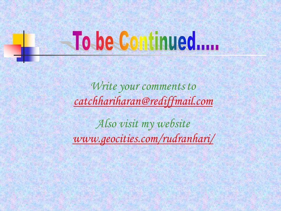 Write your comments to catchhariharan@rediffmail.com catchhariharan@rediffmail.com Also visit my website www.geocities.com/rudranhari/ www.geocities.com/rudranhari/