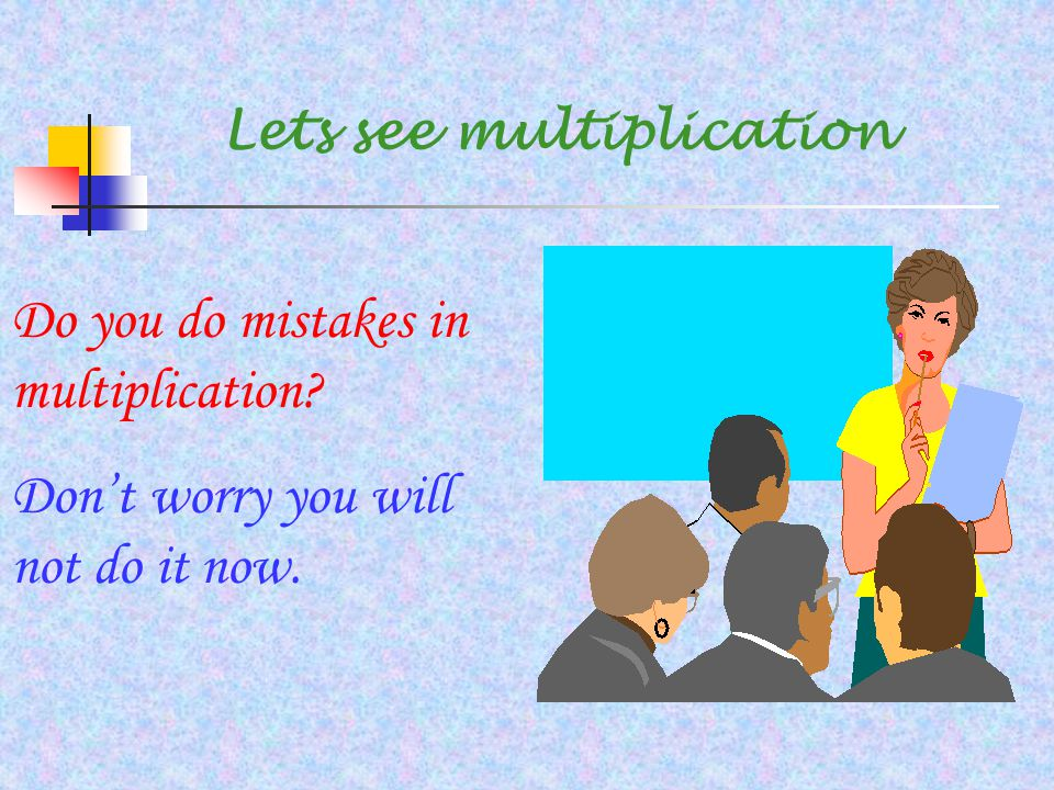 Lets see multiplication Do you do mistakes in multiplication? Don't worry you will not do it now.