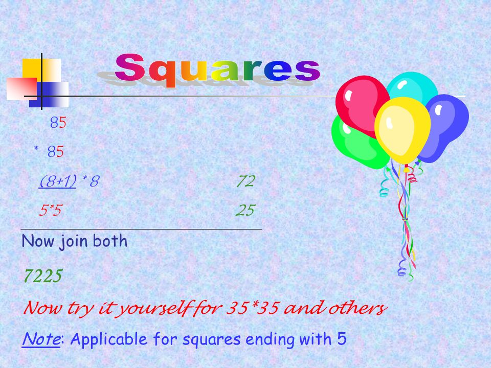 85 * 85 (8+1) * 8 72 5*5 25 Now join both 7225 Now try it yourself for 35*35 and others Note: Applicable for squares ending with 5