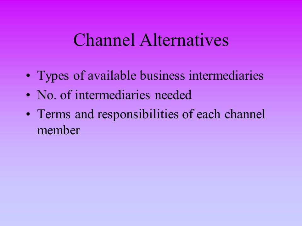 Channel Alternatives Types of available business intermediaries No. of intermediaries needed Terms and responsibilities of each channel member