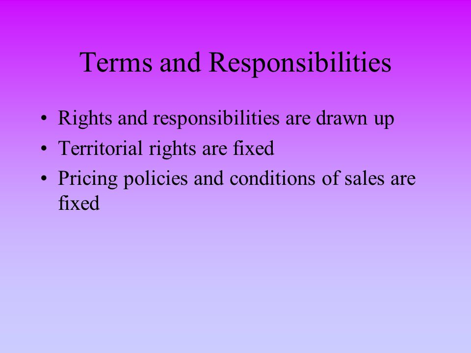 Terms and Responsibilities Rights and responsibilities are drawn up Territorial rights are fixed Pricing policies and conditions of sales are fixed