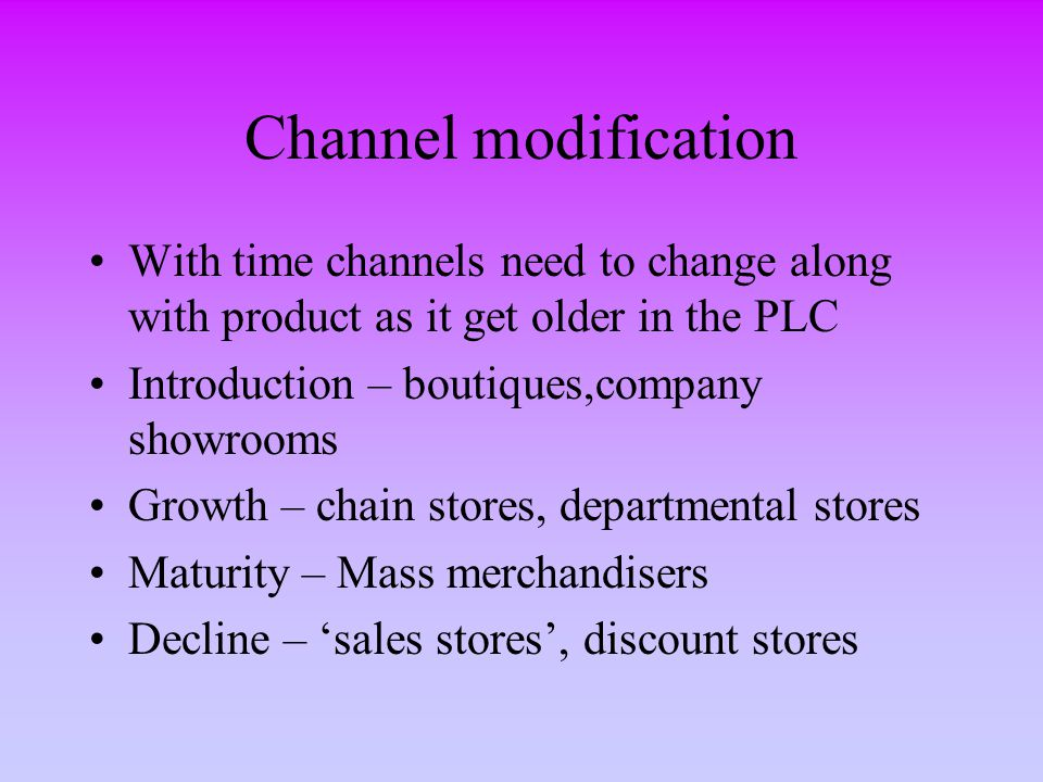 Channel modification With time channels need to change along with product as it get older in the PLC Introduction – boutiques,company showrooms Growth