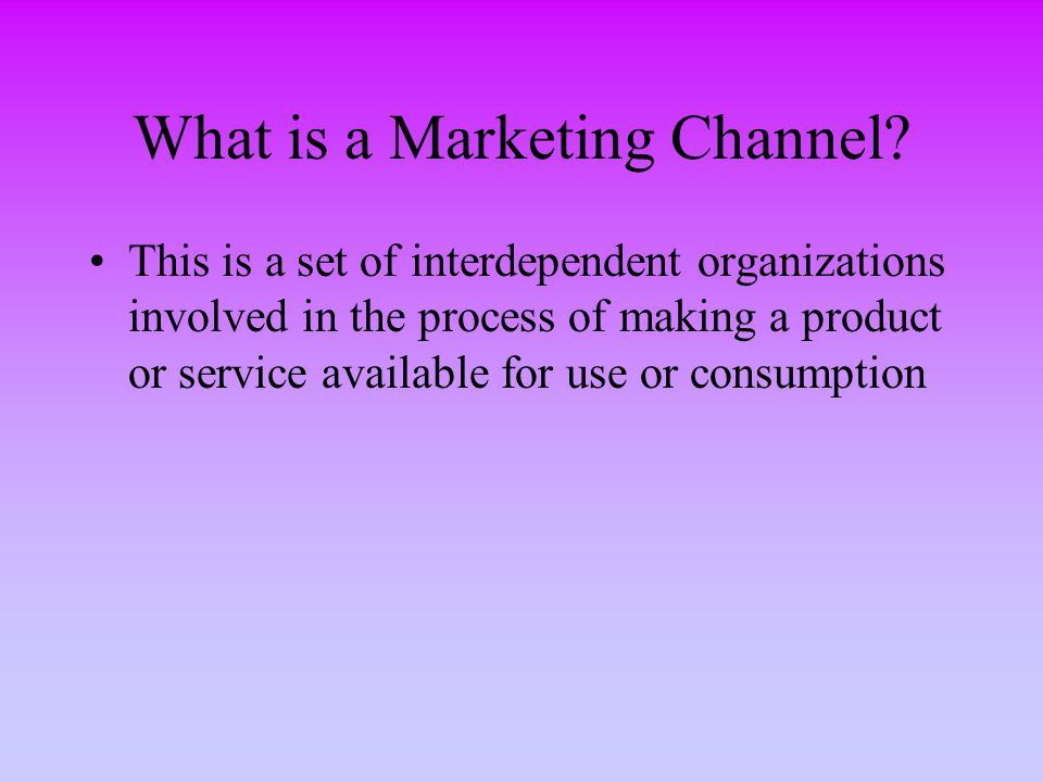 What is a Marketing Channel? This is a set of interdependent organizations involved in the process of making a product or service available for use or