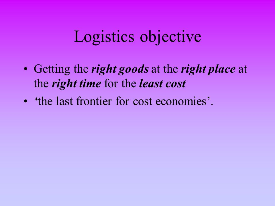 Logistics objective Getting the right goods at the right place at the right time for the least cost 'the last frontier for cost economies'.