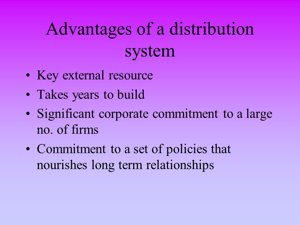 Advantages of a distribution system Key external resource Takes years to build Significant corporate commitment to a large no. of firms Commitment to