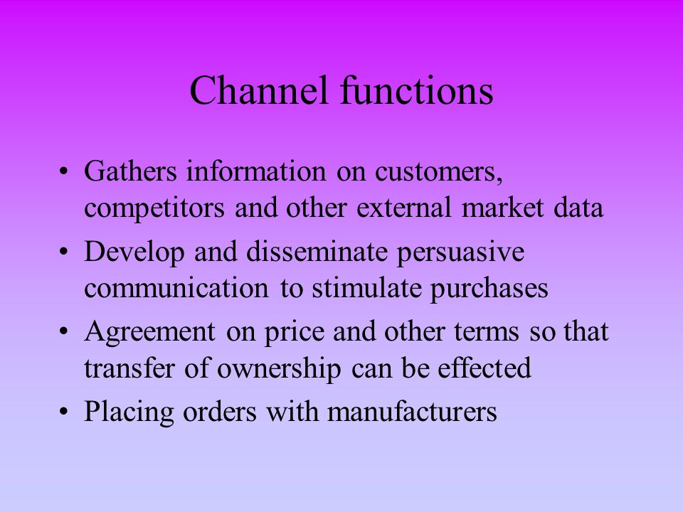 Channel functions (cont'd) Acquire funds to finance inventories and credit in the market Assume responsibility of all risks of the trade Successive storage and movement of products Helps buyers in getting their payments through with the banks Oversee actual transfer of ownership