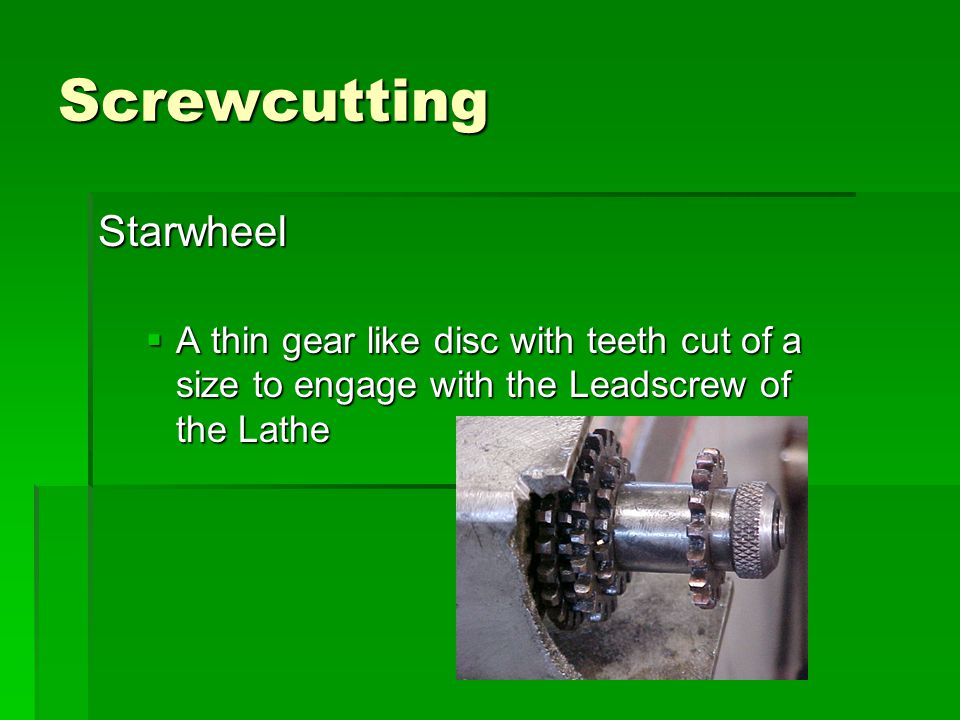 Screwcutting Starwheel  A thin gear like disc with teeth cut of a size to engage with the Leadscrew of the Lathe