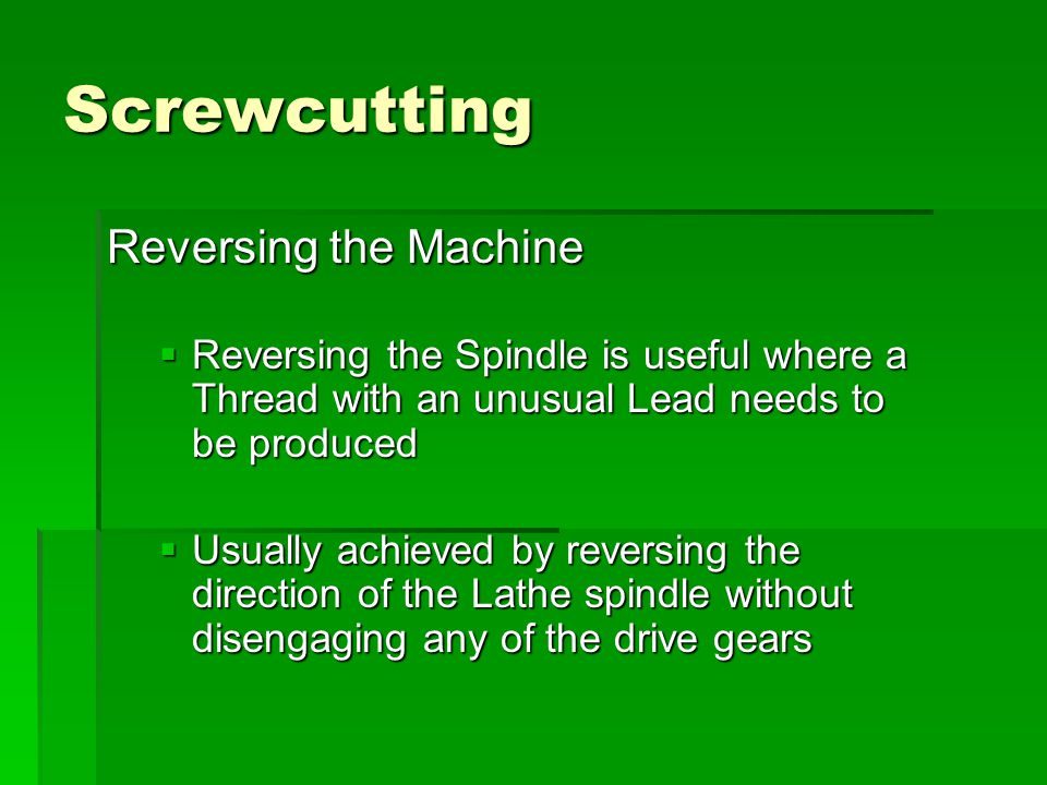 Screwcutting Reversing the Machine  Reversing the Spindle is useful where a Thread with an unusual Lead needs to be produced  Usually achieved by re