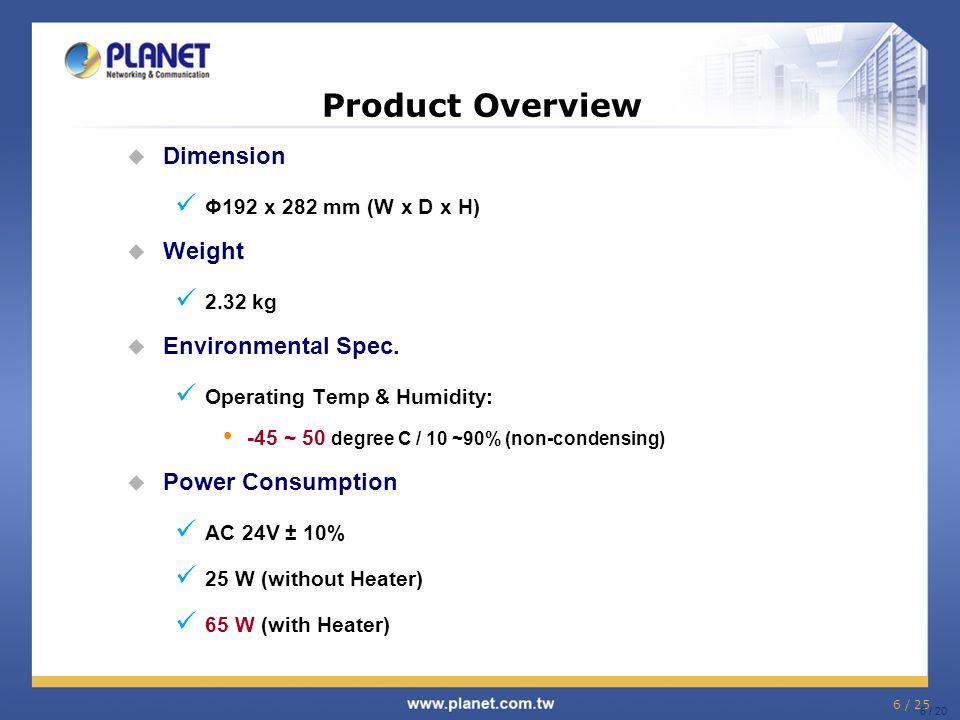 6 / 25 6 / 20 Product Overview  Dimension Φ192 x 282 mm (W x D x H)  Weight 2.32 kg  Environmental Spec. Operating Temp & Humidity: -45 ~ 50 degree